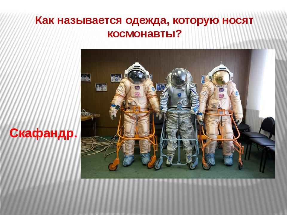Как называется одежда, которую носят космонавты? Скафандр.