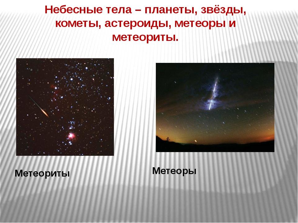 Небесные тела – планеты, звёзды, кометы, астероиды, метеоры и метеориты. Мете...