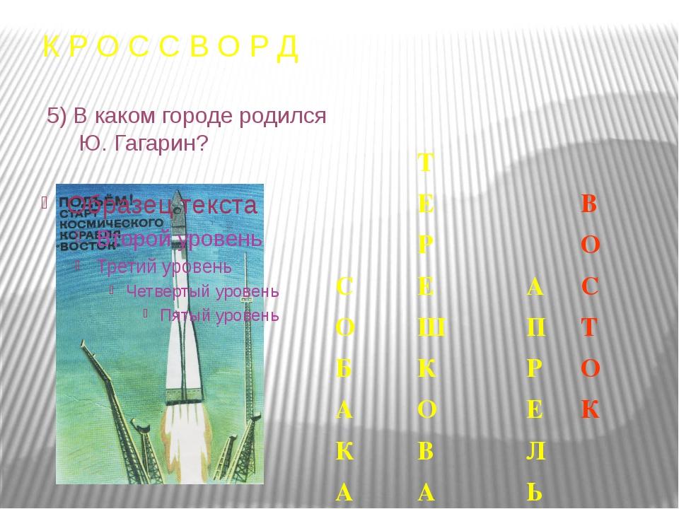 К Р О С С В О Р Д 5) В каком городе родился Ю. Гагарин? Т Е В Р О С Е А С О Ш...