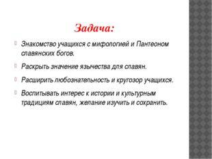 Задача: Знакомство учащихся с мифологией и Пантеоном славянских богов. Раскры
