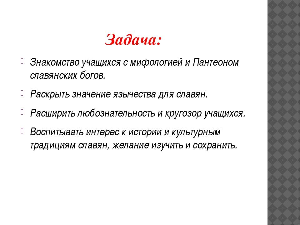 Задача: Знакомство учащихся с мифологией и Пантеоном славянских богов. Раскры...