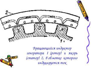 Вращающийся индуктор генератора I (ротор) и якорь (статор) 2, в обмотке котор