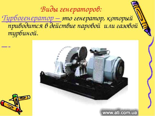 Виды генераторов: Турбогенератор – это генератор, который приводится в действ...