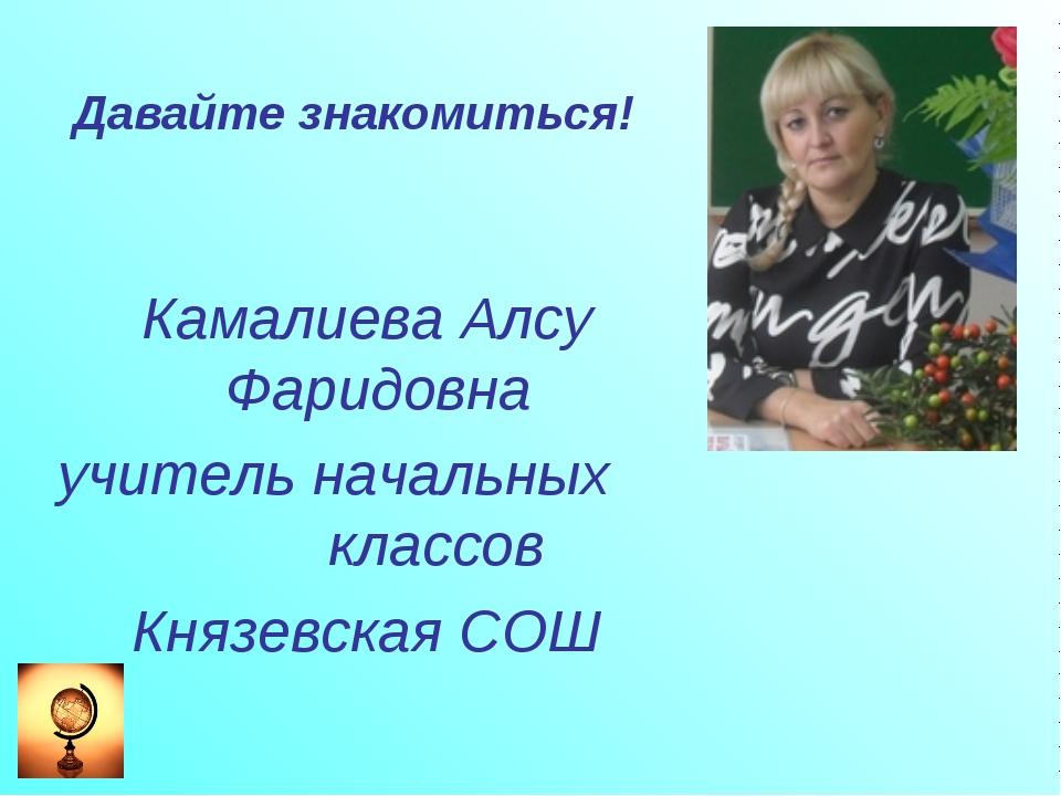 Давайте знакомиться! Камалиева Алсу Фаридовна учитель начальных классов Князе...