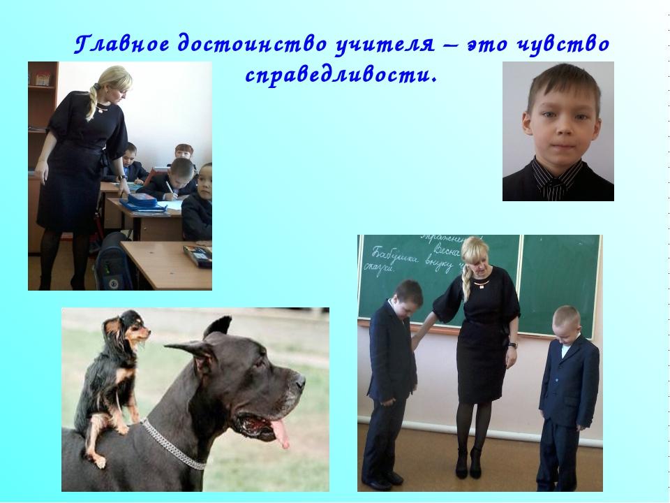 Главное достоинство учителя – это чувство справедливости.