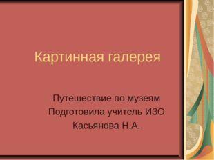 Картинная галерея Путешествие по музеям Подготовила учитель ИЗО Касьянова Н.А.