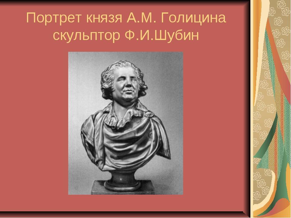 Портрет князя А.М. Голицина скульптор Ф.И.Шубин