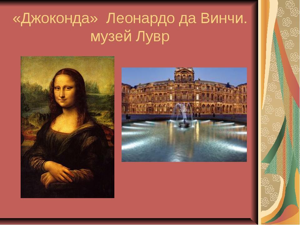 «Джоконда» Леонардо да Винчи. музей Лувр