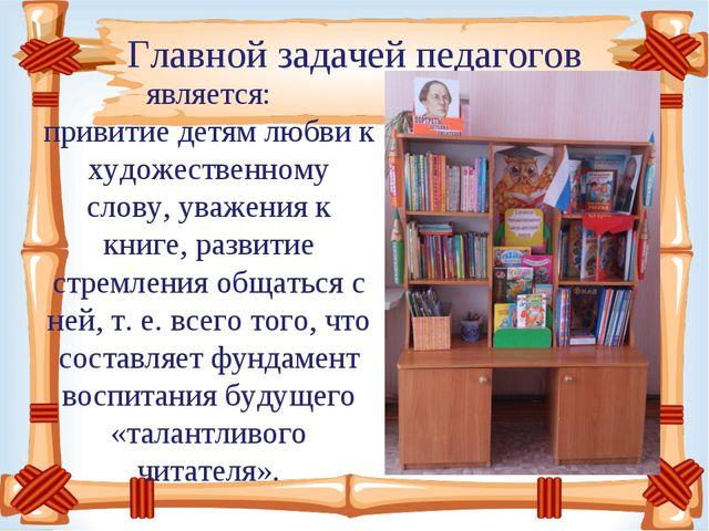Главной задачей педагогов является: привитиедетям любви к художественному сл...