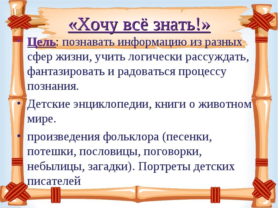 «Хочу всё знать!» Цель: познавать информацию из разных сфер жизни, учить логи...