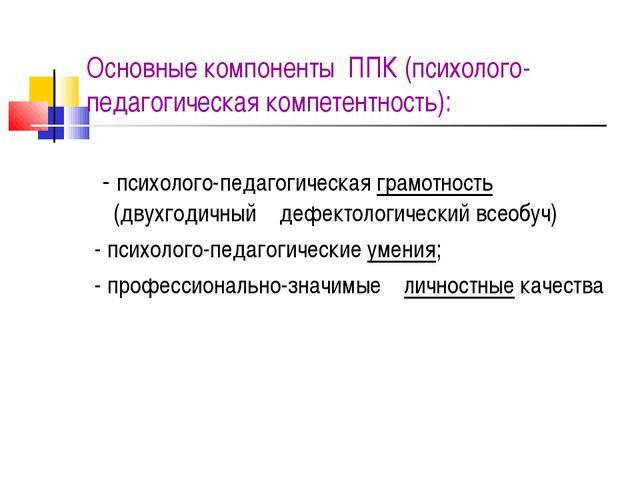 Основные компоненты ППК (психолого-педагогическая компетентность): - психоло...