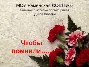 МОУ Раменская СОШ № 6 Книжная выставка посвященная Дню Победы. Чтобы помнили