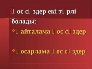 Қос сөздер екі түрлі болады: қайталама қос сөздер қосарлама қос сөздер