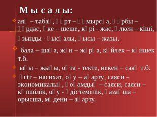 М ы с а л ы: аяқ – табақ, құрт – құмырсқа, құрбы – құрдас, әке – шеше, кәрі