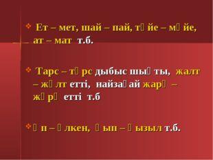 Ет – мет, шай – пай, түйе – мүйе, ат – мат т.б. Тарс – тұрс дыбыс шықты, жал