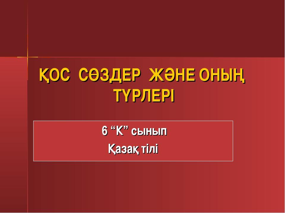 """ҚОС СӨЗДЕР ЖӘНЕ ОНЫҢ ТҮРЛЕРІ 6 """"К"""" сынып Қазақ тілі"""
