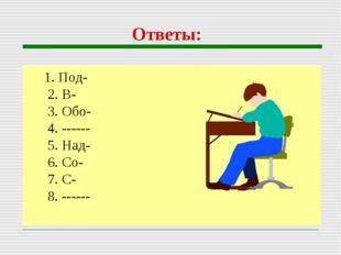 Ответы: 1. Под- 2. В- 3. Обо- 4. ------ 5. Над- 6. Со- 7. С- 8. ------