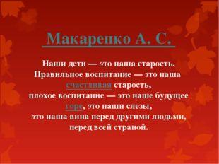Макаренко А. С. Наши дети — это наша старость. Правильное воспитание — это н