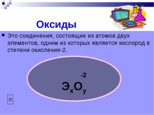 Оксиды Это соединения, состоящие из атомов двух элементов, одним из которых я