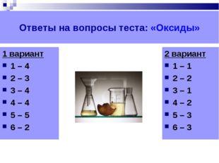 Ответы на вопросы теста: «Оксиды» 1 вариант 1 – 4 2 – 3 3 – 4 4 – 4 5 – 5 6 –