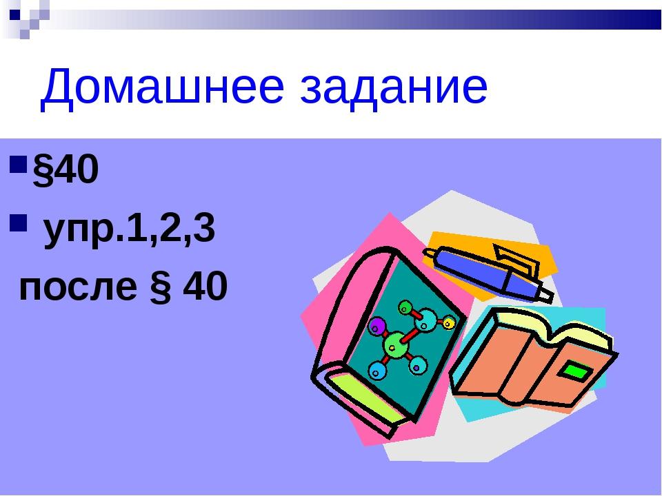 Домашнее задание §40 упр.1,2,3 после § 40