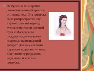 НаРуси сдавних времен символом девичьей красоты считалась коса. Эта прическ