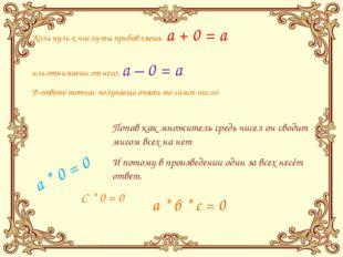 Коль нуль к числу ты прибавляешь a + 0 = a иль отнимаешь от него, a – 0 = a В