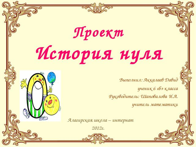 Проект История нуля Выполнил: Аккалаев Давид ученик 6 «б» класса Руководитель...