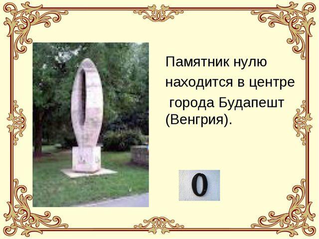Памятник нулю находится в центре города Будапешт (Венгрия).