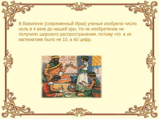 В Вавилоне (современный Ирак) ученые изобрели число ноль в 4 веке до нашей эр...