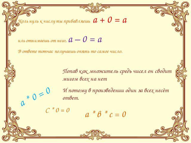 Коль нуль к числу ты прибавляешь a + 0 = a иль отнимаешь от него, a – 0 = a В...
