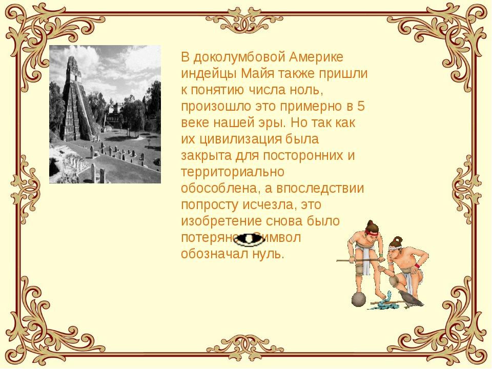 В доколумбовой Америке индейцы Майя также пришли к понятию числа ноль, произо...