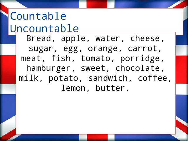 Countable Uncountable Bread, apple, water, cheese, sugar, egg, orange, carro...