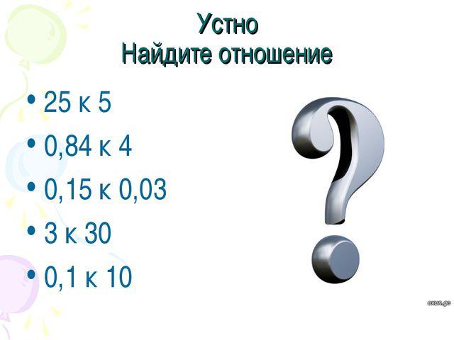 Устно Найдите отношение 25 к 5 0,84 к 4 0,15 к 0,03 3 к 30 0,1 к 10