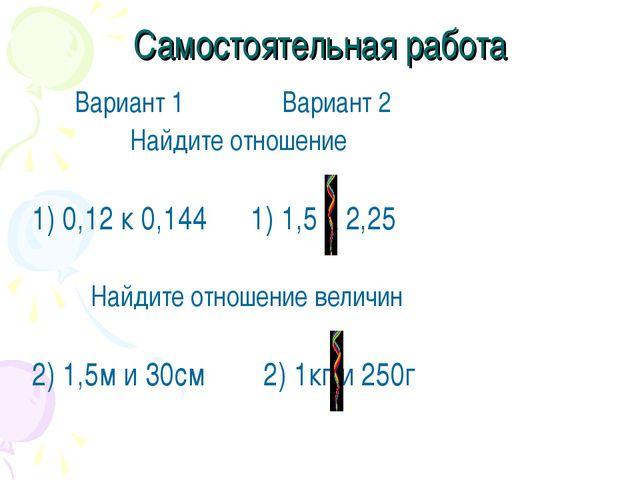 Самостоятельная работа Вариант 1 Вариант 2 Найдите отношение 1) 0,12 к 0,144...