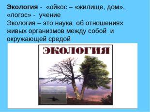 Экология - «ойкос – «жилище, дом», «логос» - учение Экология – это наука об о