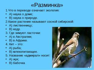 «Разминка» 1.Что в переводе означает экология: А) наука о доме; B) наука о пр