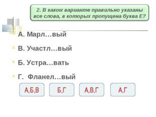 А. Марл…вый В. Участл…вый Б. Устра…вать Г. Фланел…вый А,Б,В Б,Г А,В,Г А,Г