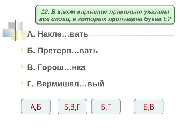 А. Накле…вать Б. Претерп…вать В. Горош…нка Г. Вермишел…вый Б,Г Б,В,Г А,Б Б,В