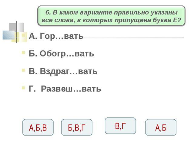 А. Гор…вать Б. Обогр…вать В. Вздраг…вать Г. Развеш…вать А,Б,В Б,В,Г В,Г А,Б