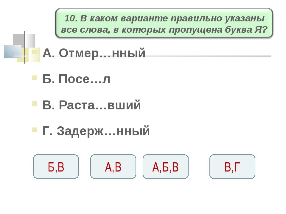 А. Отмер…нный Б. Посе…л В. Раста…вший Г. Задерж…нный А,Б,В А,В Б,В В,Г