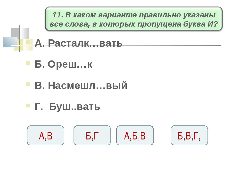 А. Расталк…вать Б. Ореш…к В. Насмешл…вый Г. Буш..вать А,Б,В Б,Г А,В Б,В,Г,