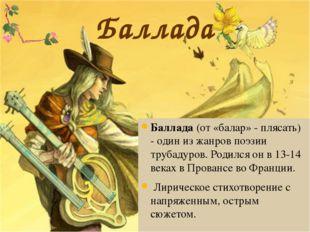 Баллада Баллада (от «балар» - плясать) - один из жанров поэзии трубадуров. Ро