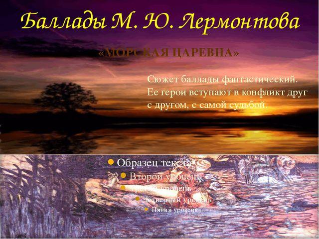 Баллады М. Ю. Лермонтова Сюжет баллады фантастический. Ее герои вступают в ко...