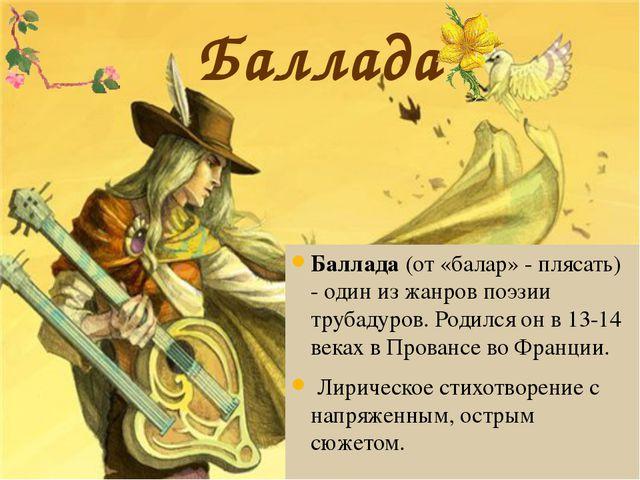 Баллада Баллада (от «балар» - плясать) - один из жанров поэзии трубадуров. Ро...