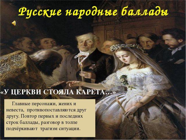 Русские народные баллады Главные персонажи, жених и невеста, противопоставля...