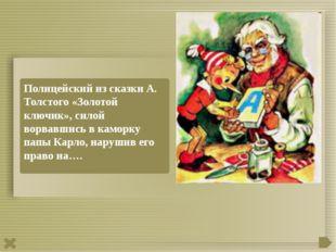 Полицейский из сказки А. Толстого «Золотой ключик», силой ворвавшись в каморк