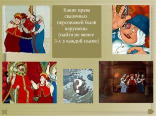 Какие права сказочных персонажей были нарушены (найти не менее 3-х в каждой с