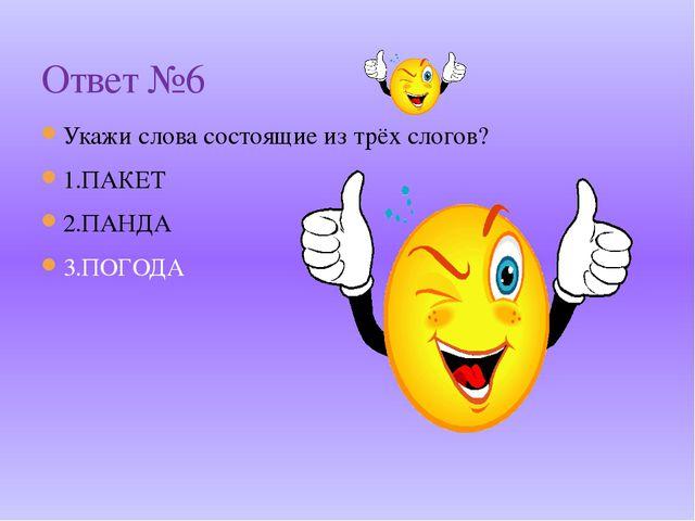 Укажи слова состоящие из трёх слогов? 1.ПАКЕТ 2.ПАНДА 3.ПОГОДА Ответ №6