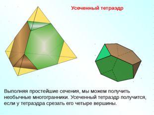 Усеченный тетраэдр Выполняя простейшие сечения, мы можем получить необычные